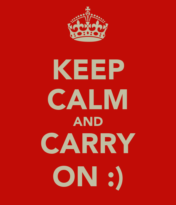 KEEP CALM AND CARRY ON :)