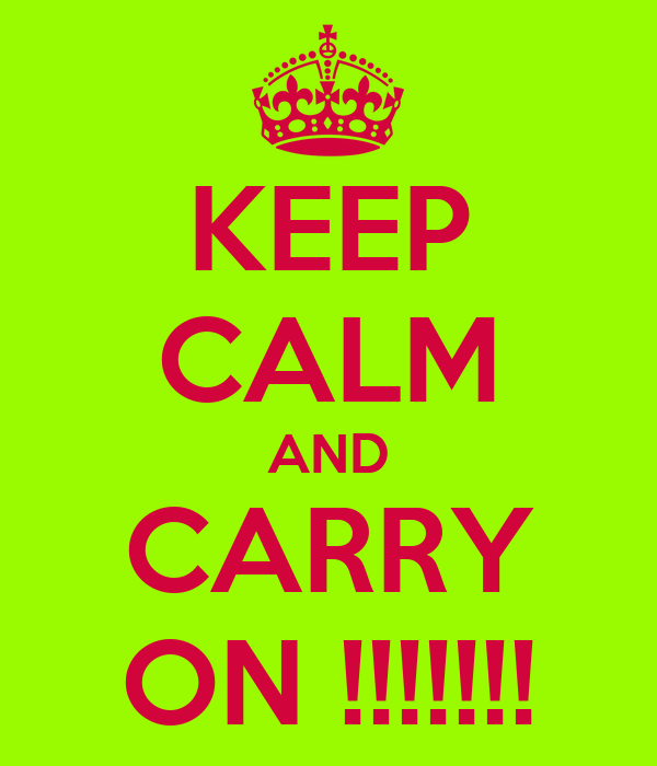 KEEP CALM AND CARRY ON !!!!!!!