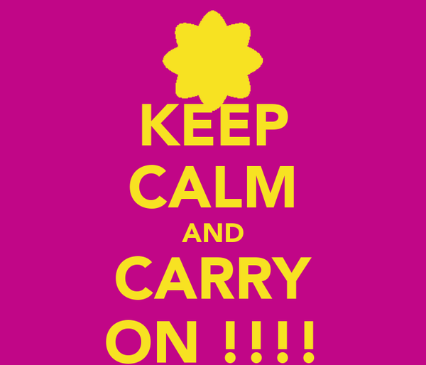 KEEP CALM AND CARRY ON !!!!