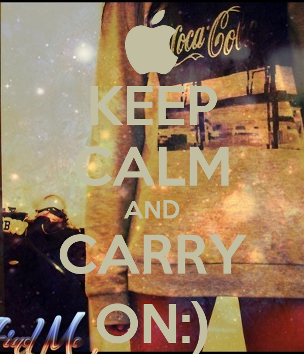 KEEP CALM AND CARRY ON:)