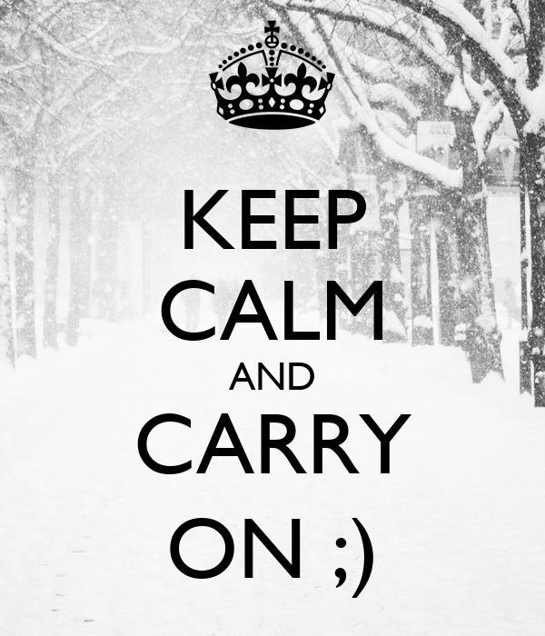 KEEP CALM AND CARRY ON ;)