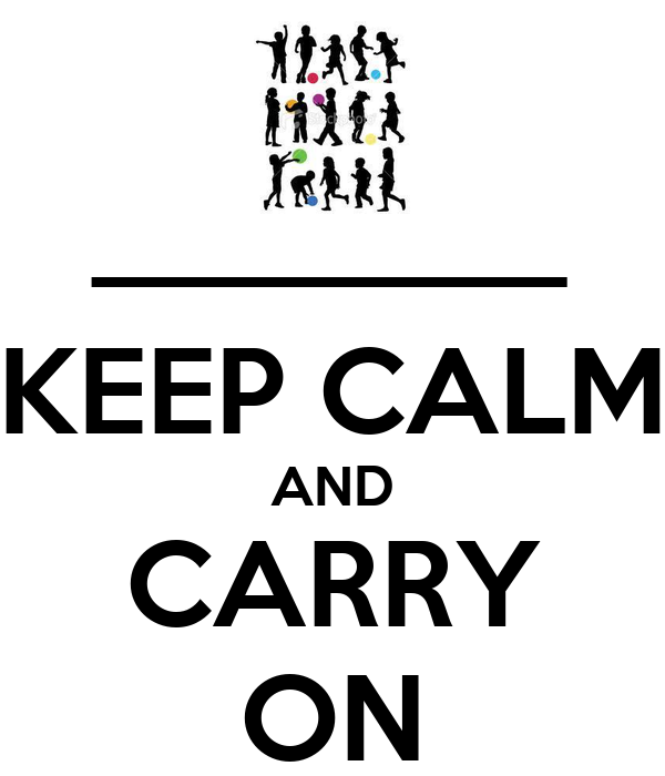 ________ KEEP CALM AND CARRY ON