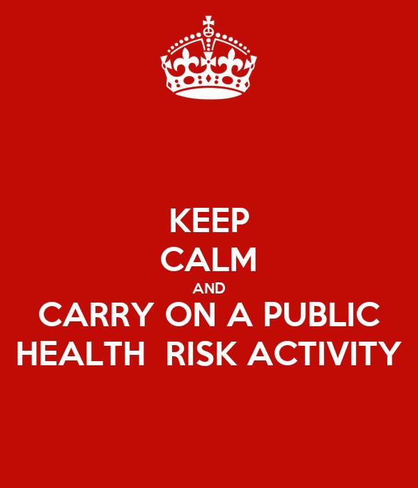 KEEP CALM AND CARRY ON A PUBLIC HEALTH  RISK ACTIVITY