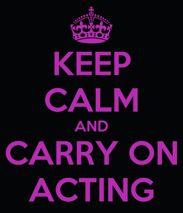 KEEP CALM AND CARRY ON ACTING