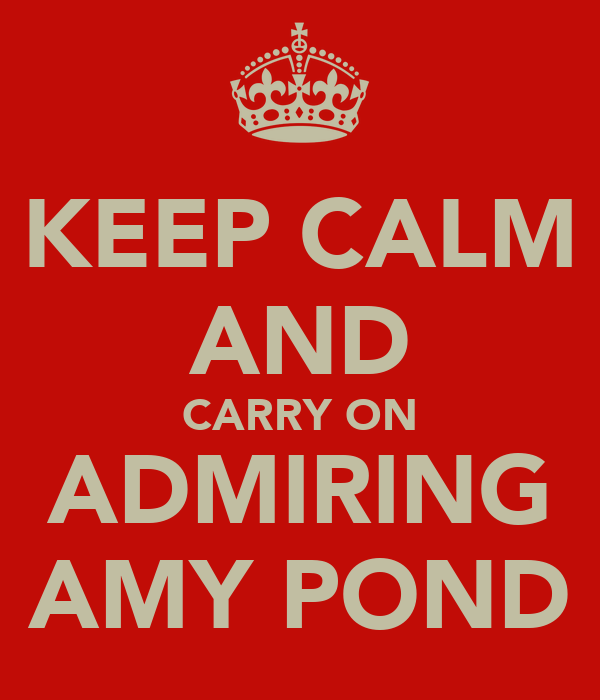 KEEP CALM AND CARRY ON ADMIRING AMY POND