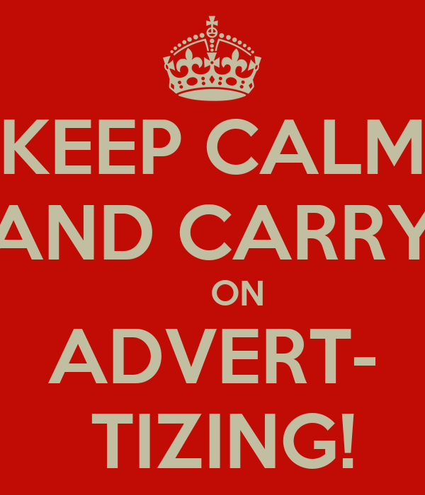 KEEP CALM AND CARRY      ON ADVERT-  TIZING!