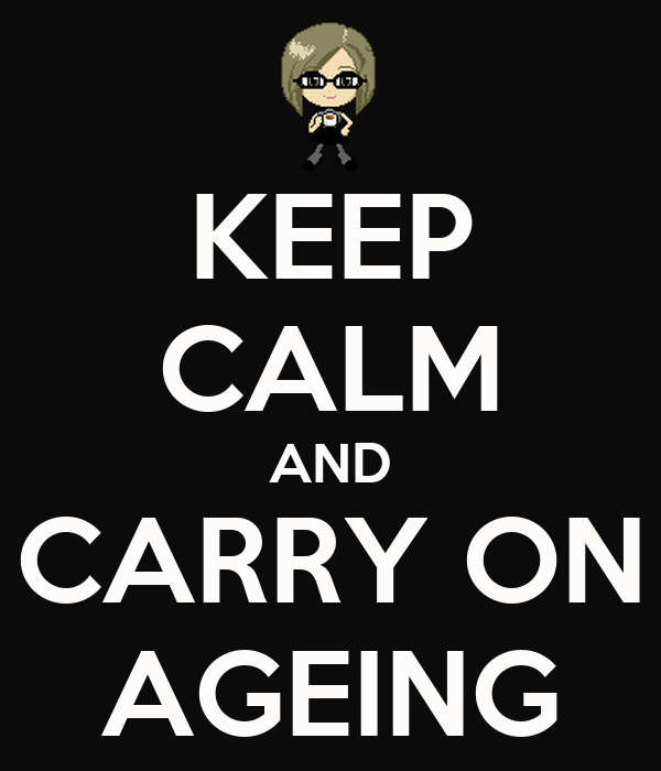 KEEP CALM AND CARRY ON AGEING