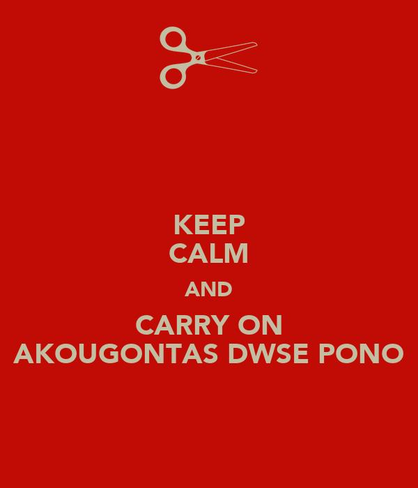 KEEP CALM AND CARRY ON AKOUGONTAS DWSE PONO