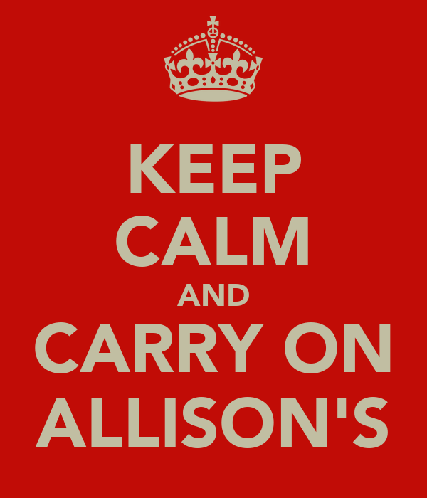 KEEP CALM AND CARRY ON ALLISON'S