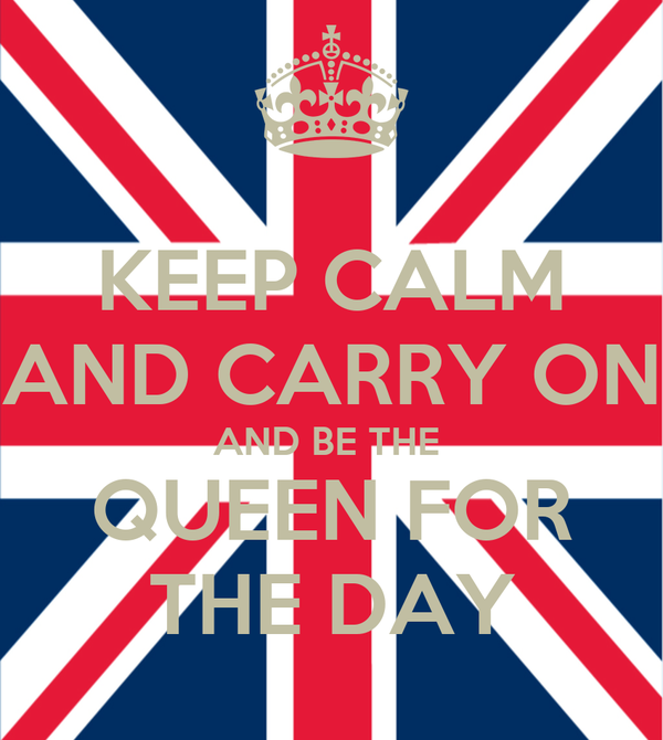 KEEP CALM AND CARRY ON AND BE THE  QUEEN FOR THE DAY