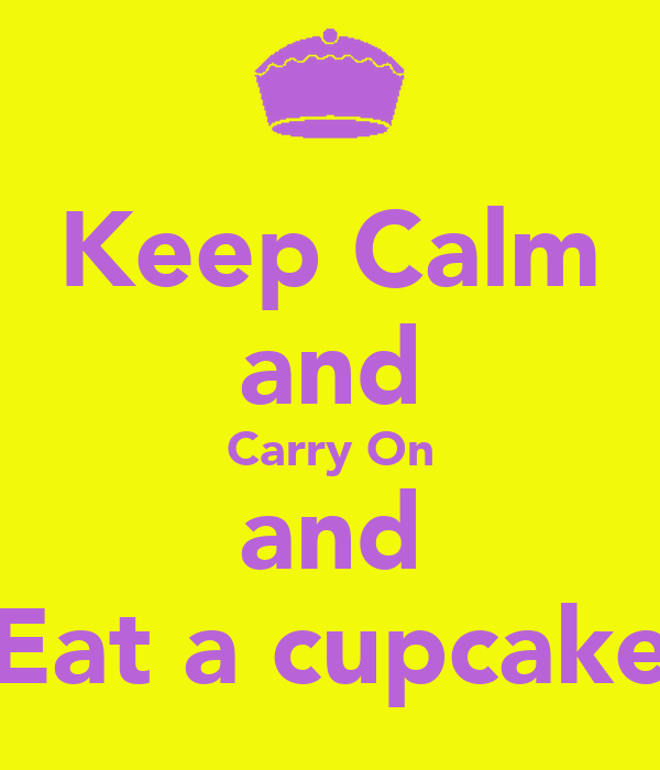 Keep Calm and Carry On and Eat a cupcake