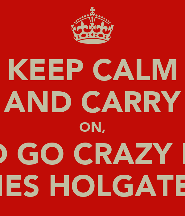 KEEP CALM AND CARRY ON, AND GO CRAZY LIKE JAMES HOLGATE!!!!