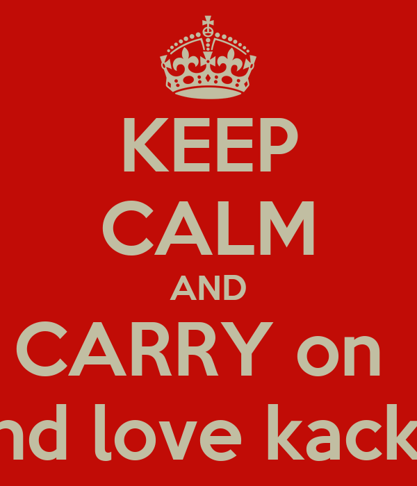 KEEP CALM AND CARRY on   and love kackra