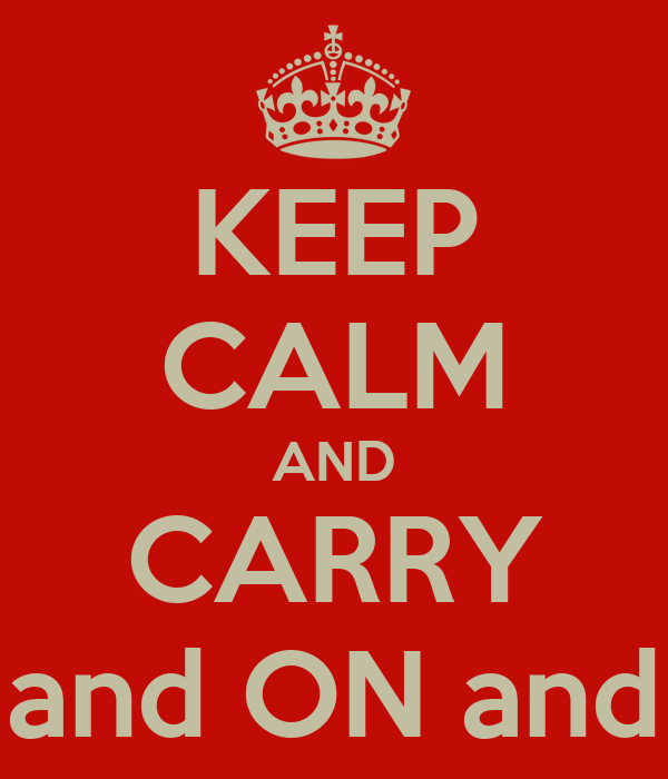 KEEP CALM AND CARRY ON and ON and ON