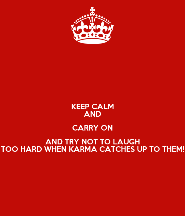 KEEP CALM AND CARRY ON AND TRY NOT TO LAUGH TOO HARD WHEN KARMA CATCHES UP TO THEM!