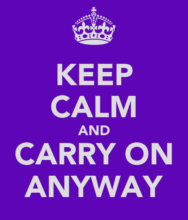 KEEP CALM AND CARRY ON ANYWAY