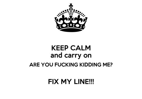 KEEP CALM and carry on ARE YOU FUCKING KIDDING ME?  FIX MY LINE!!!