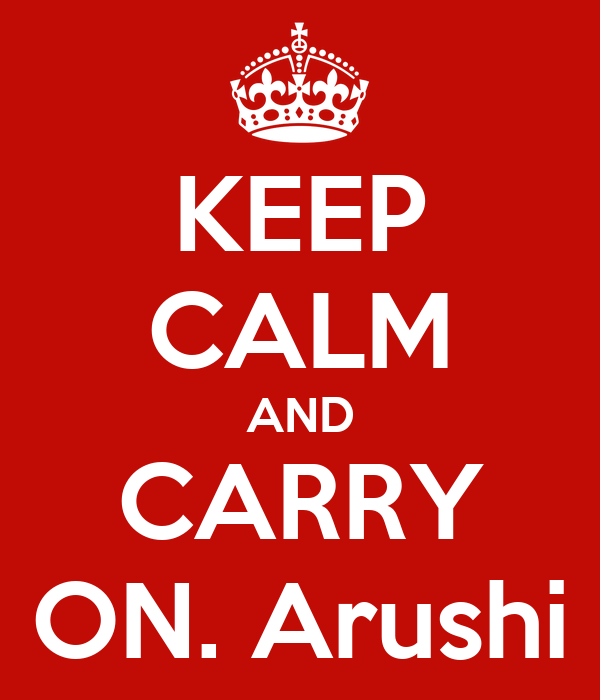 KEEP CALM AND CARRY ON. Arushi