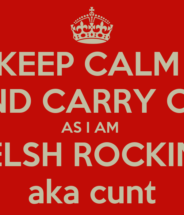 KEEP CALM  AND CARRY ON  AS I AM  THE WELSH ROCKIN BITCH aka cunt