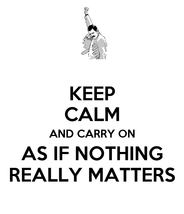 KEEP CALM AND CARRY ON AS IF NOTHING REALLY MATTERS