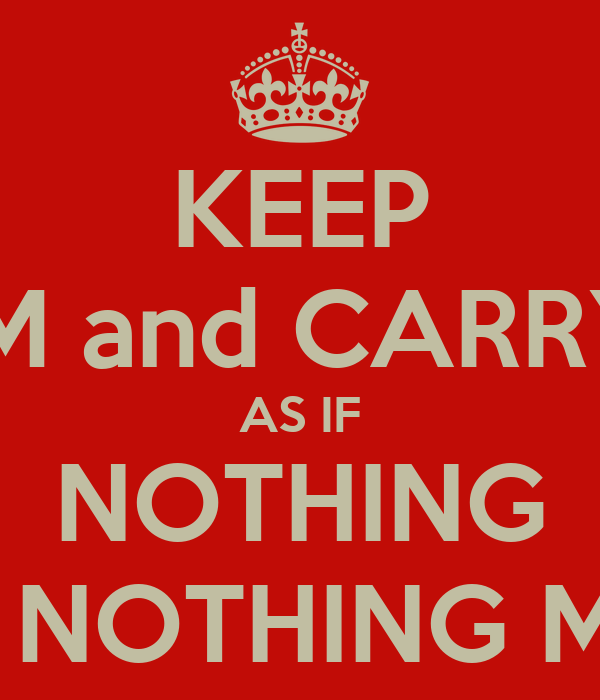KEEP CALM and CARRY ON AS IF NOTHING REALLY NOTHING MATTERS