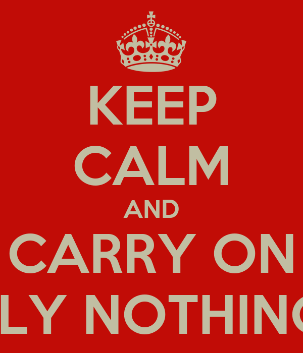 KEEP CALM AND CARRY ON AS IF REALLY NOTHING MATTERS