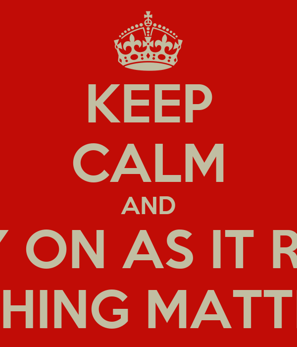 KEEP CALM AND CARRY ON AS IT REALLY NOTHING MATTERS..