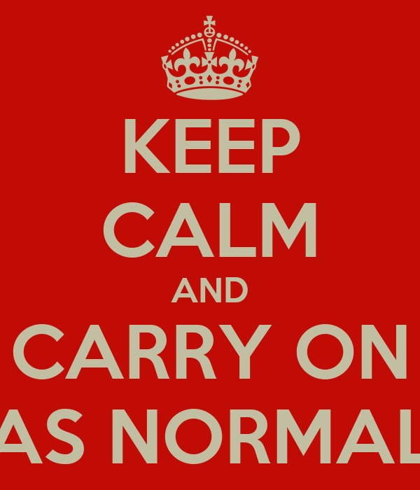 KEEP CALM AND CARRY ON AS NORMAL