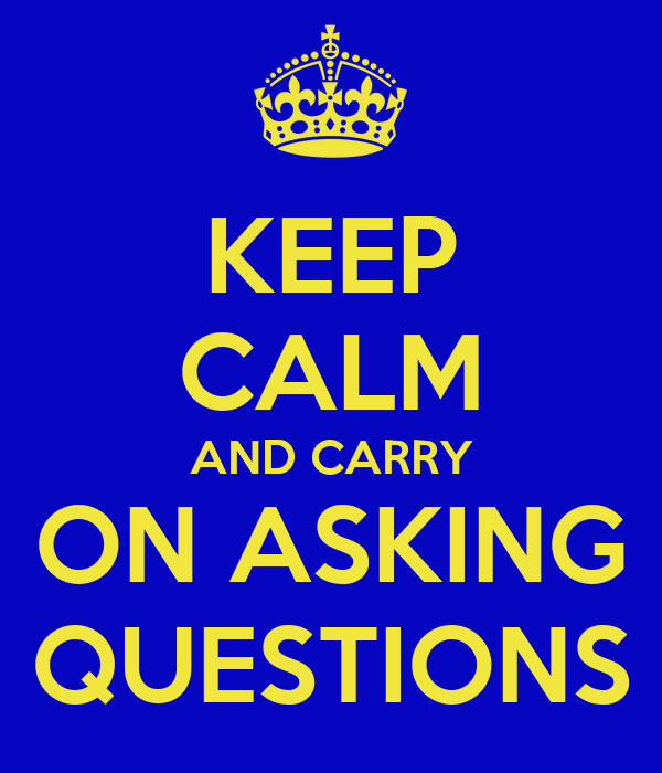 KEEP CALM AND CARRY ON ASKING QUESTIONS