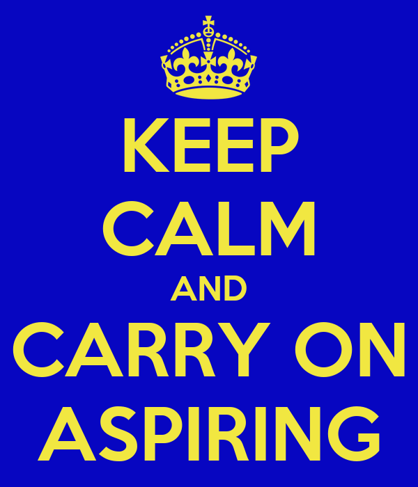 KEEP CALM AND CARRY ON ASPIRING