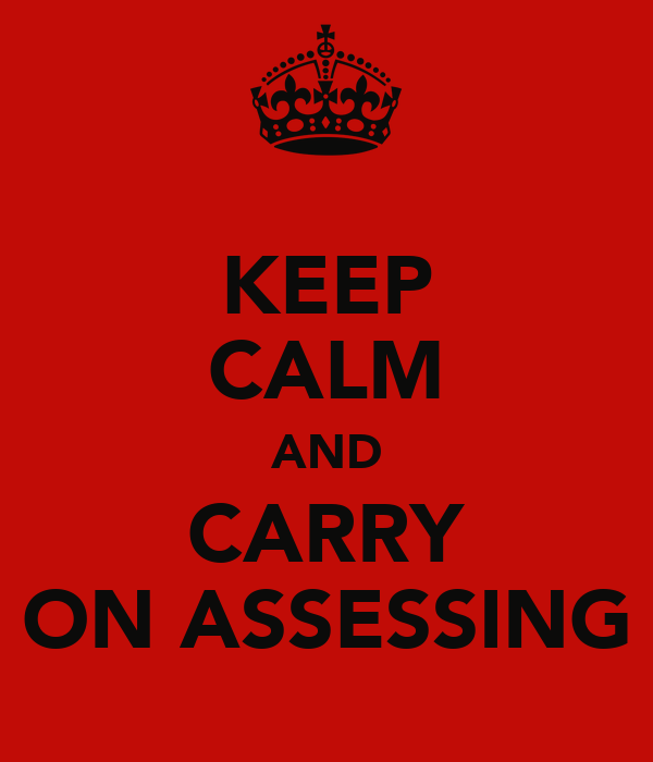 KEEP CALM AND CARRY ON ASSESSING