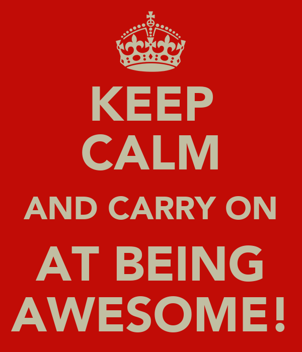 KEEP CALM AND CARRY ON AT BEING AWESOME!