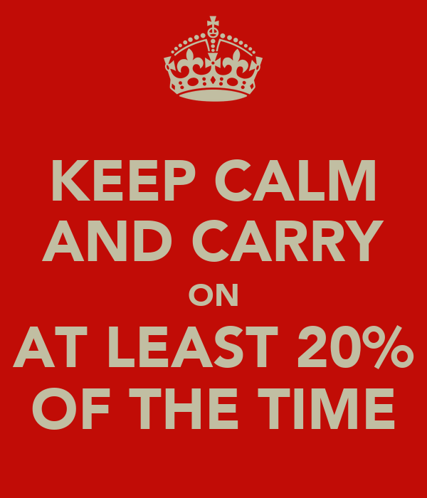 KEEP CALM AND CARRY ON AT LEAST 20% OF THE TIME