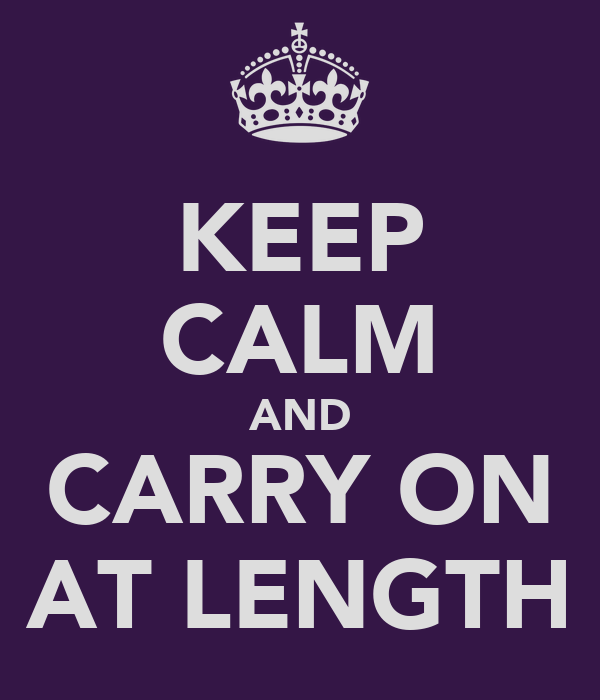 KEEP CALM AND CARRY ON AT LENGTH