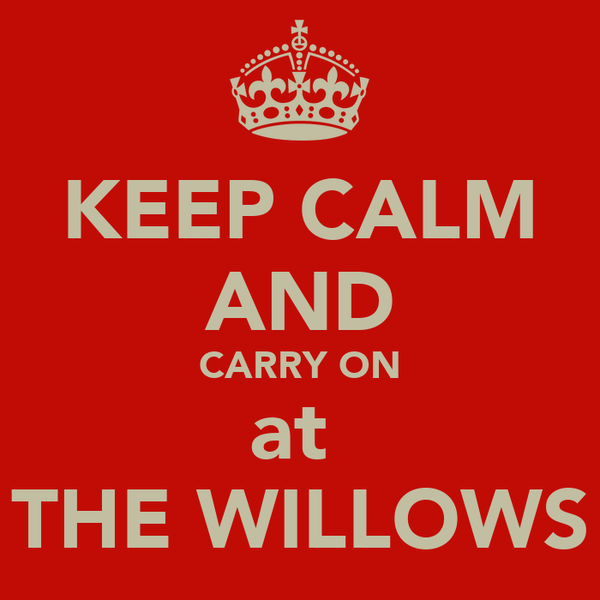 KEEP CALM AND CARRY ON at  THE WILLOWS