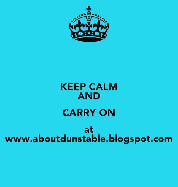 KEEP CALM AND CARRY ON at www.aboutdunstable.blogspot.com