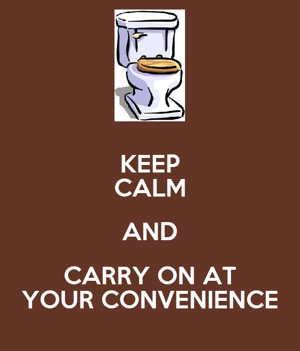 KEEP CALM AND CARRY ON AT YOUR CONVENIENCE