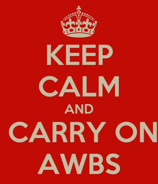 KEEP CALM AND  CARRY ON AWBS