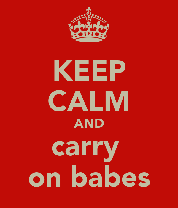 KEEP CALM AND carry  on babes