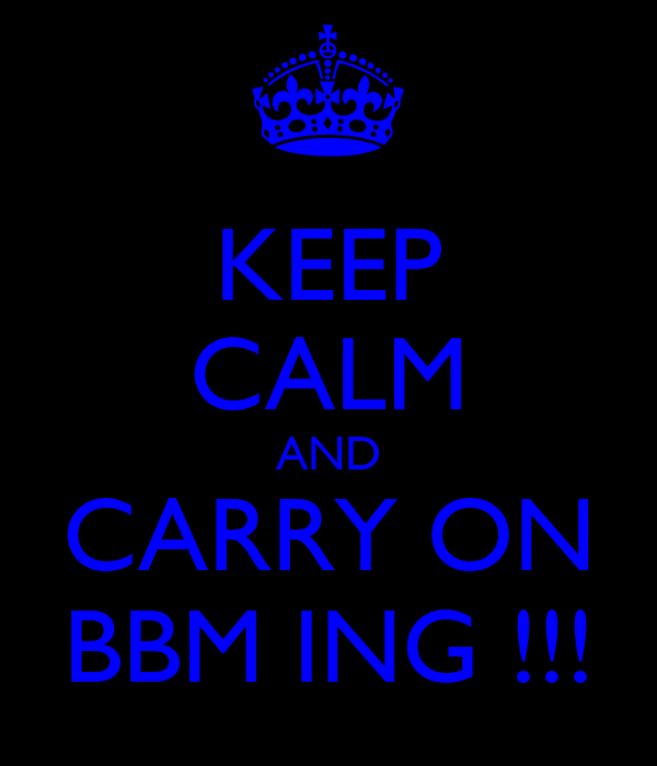 KEEP CALM AND CARRY ON BBM ING !!!