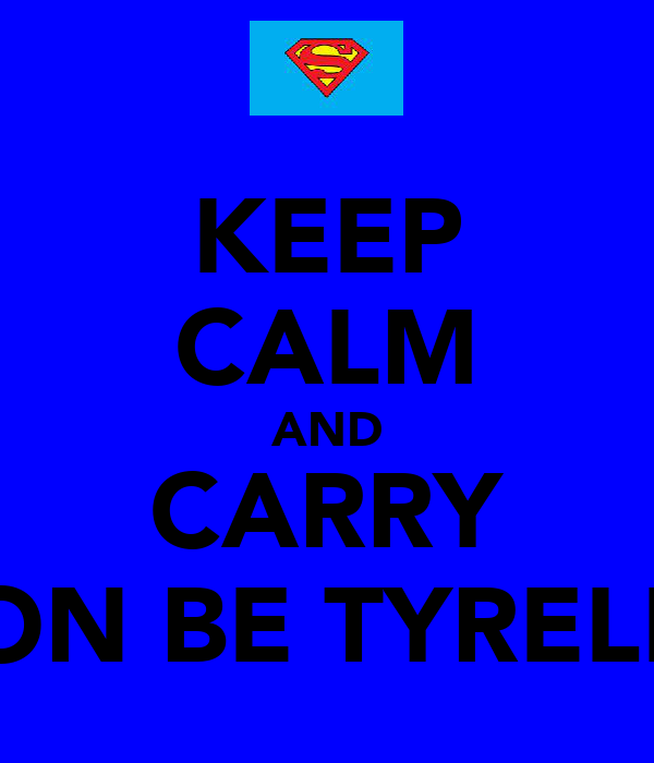 KEEP CALM AND CARRY ON BE TYRELL