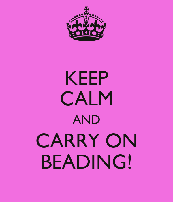 KEEP CALM AND CARRY ON BEADING!