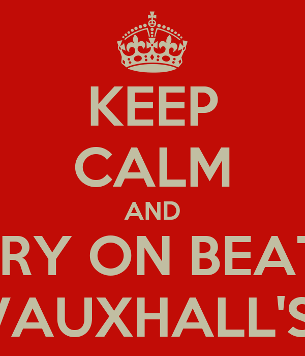 KEEP CALM AND CARRY ON BEATING VAUXHALL'S
