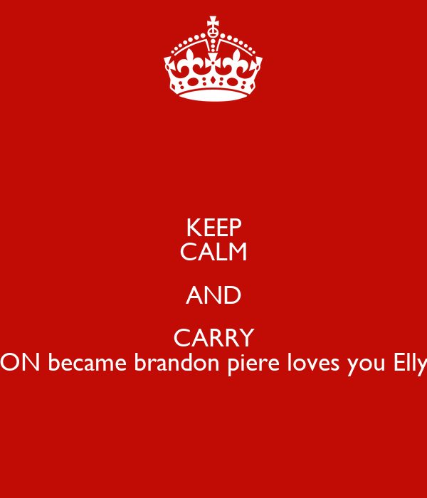 KEEP CALM AND CARRY ON became brandon piere loves you Elly