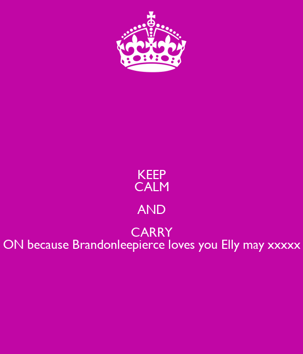 KEEP CALM AND CARRY ON because Brandonleepierce loves you Elly may xxxxx