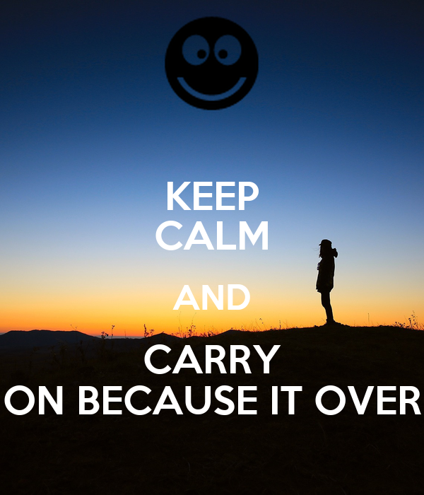 KEEP CALM AND CARRY ON BECAUSE IT OVER