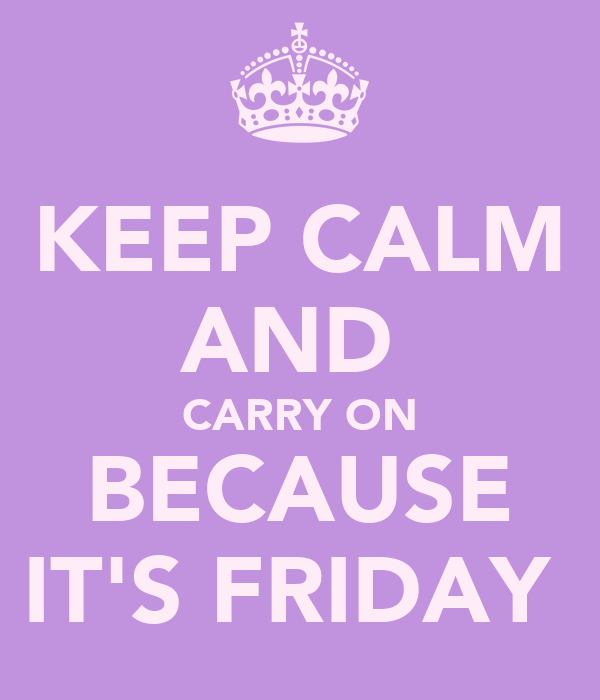 KEEP CALM AND  CARRY ON BECAUSE IT'S FRIDAY
