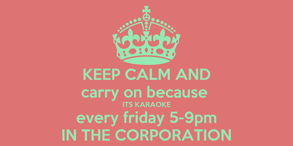 KEEP CALM AND carry on because  ITS KARAOKE every friday 5-9pm IN THE CORPORATION