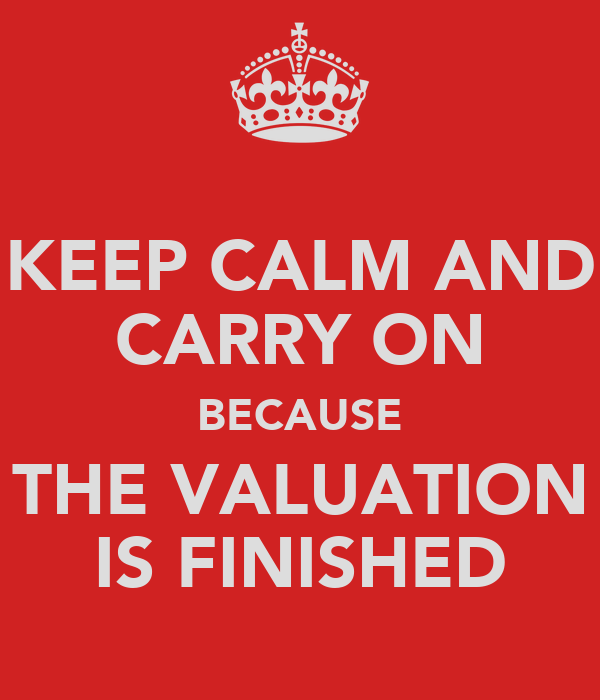 KEEP CALM AND CARRY ON BECAUSE THE VALUATION IS FINISHED
