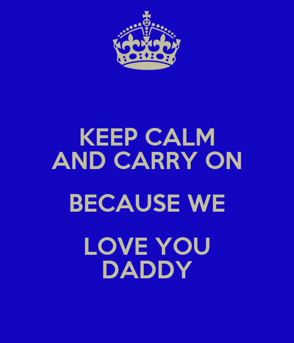 KEEP CALM AND CARRY ON BECAUSE WE LOVE YOU DADDY